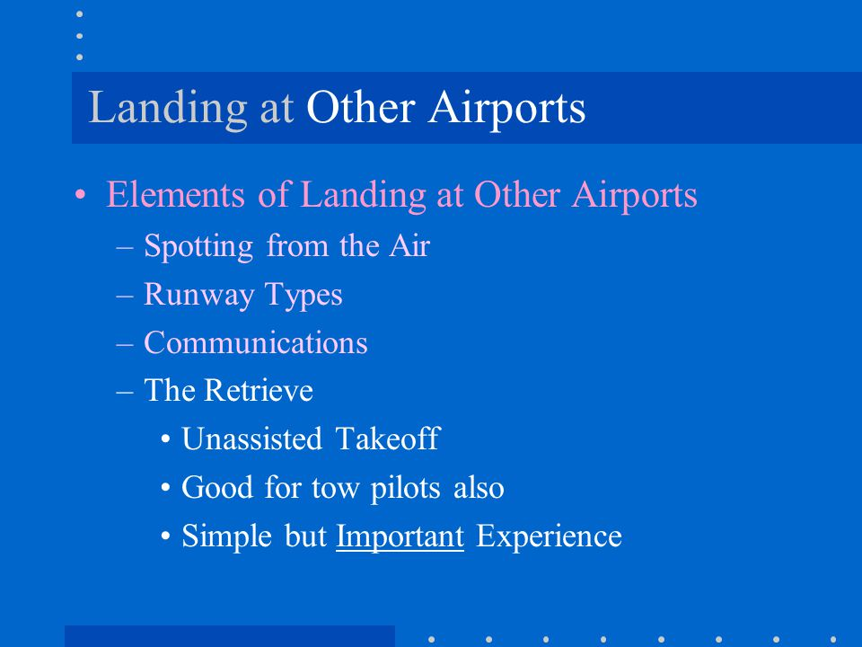 Landing at Other Airports Elements of Landing at Other Airports –Spotting from the Air –Runway Types –Communications –The Retrieve Unassisted Takeoff