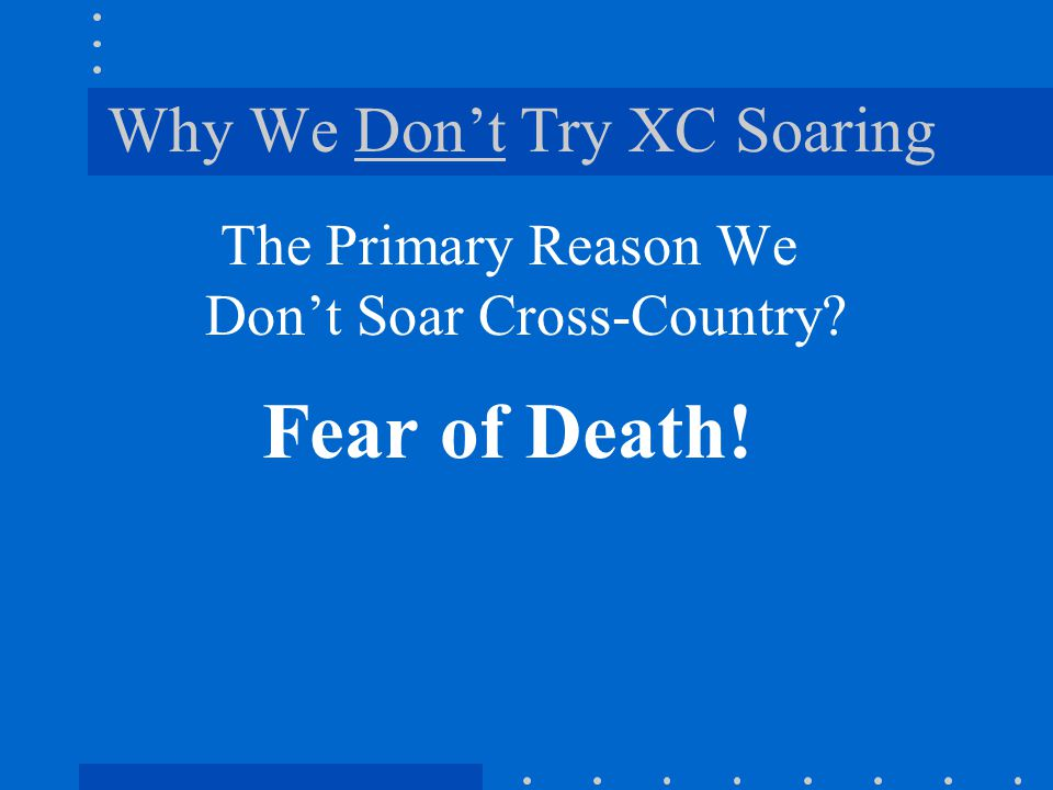 Why We Don't Try XC Soaring The Primary Reason We Don't Soar Cross-Country? Fear of Death!