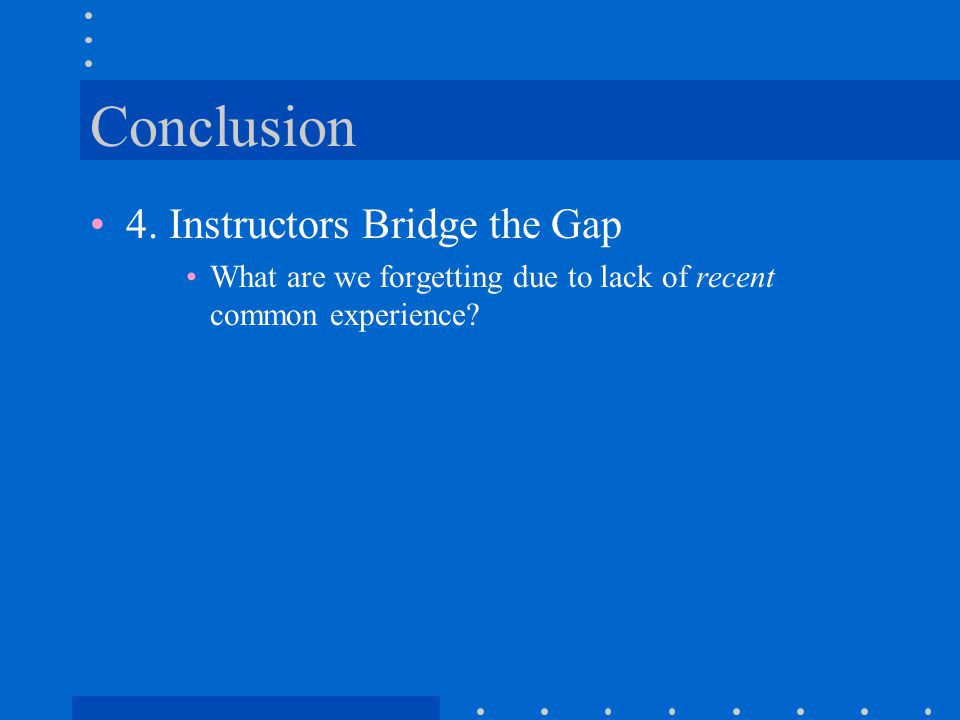 Conclusion 4. Instructors Bridge the Gap What are we forgetting due to lack of recent common experience?