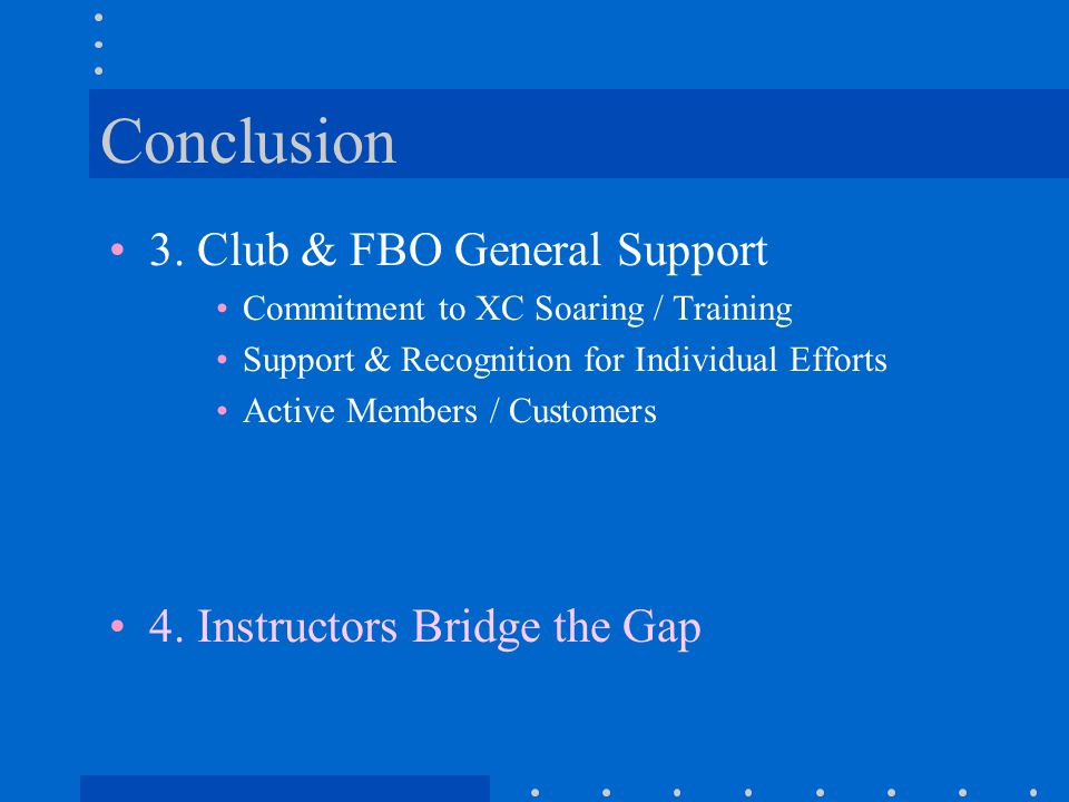 Conclusion 3. Club & FBO General Support Commitment to XC Soaring / Training Support & Recognition for Individual Efforts Active Members / Customers 4