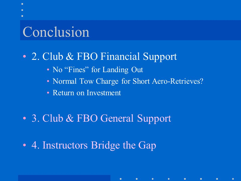 "Conclusion 2. Club & FBO Financial Support No ""Fines"" for Landing Out Normal Tow Charge for Short Aero-Retrieves? Return on Investment 3. Club & FBO G"