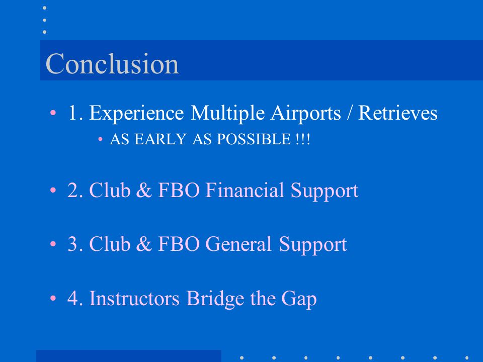Conclusion 1. Experience Multiple Airports / Retrieves AS EARLY AS POSSIBLE !!! 2. Club & FBO Financial Support 3. Club & FBO General Support 4. Instr