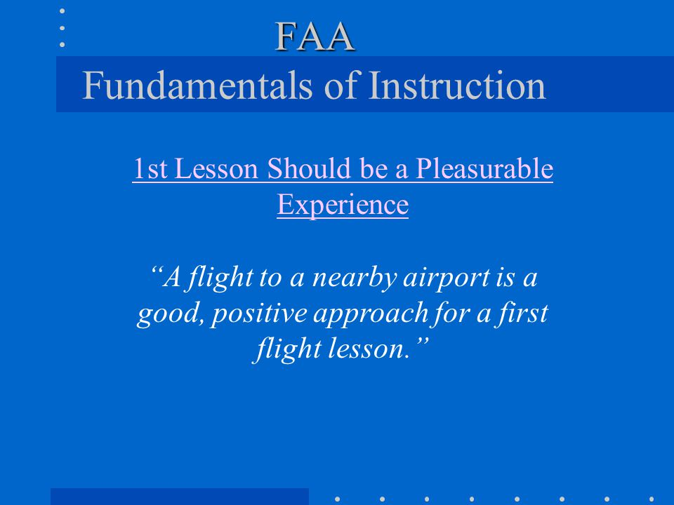 "FAA FAA Fundamentals of Instruction 1st Lesson Should be a Pleasurable Experience ""A flight to a nearby airport is a good, positive approach for a fir"