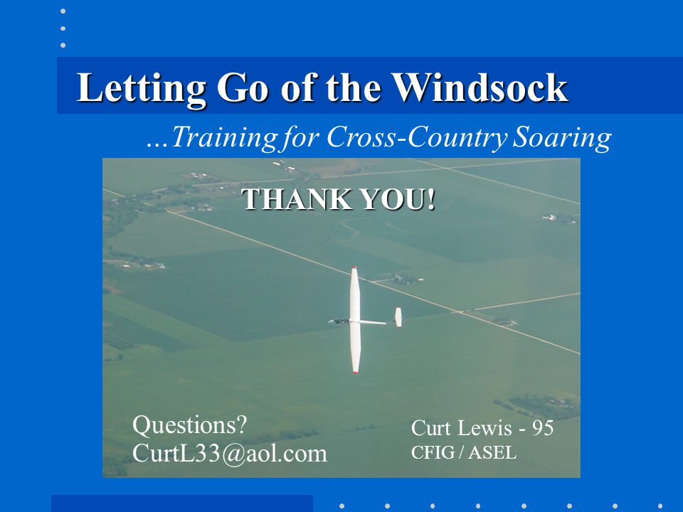 Letting Go of the Windsock …Training for Cross-Country Soaring Curt Lewis - 95 CFIG / ASEL THANK YOU! Questions? CurtL33@aol.com