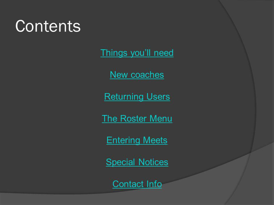 Contents Things you'll need New coaches Returning Users The Roster Menu Entering Meets Special Notices Contact Info