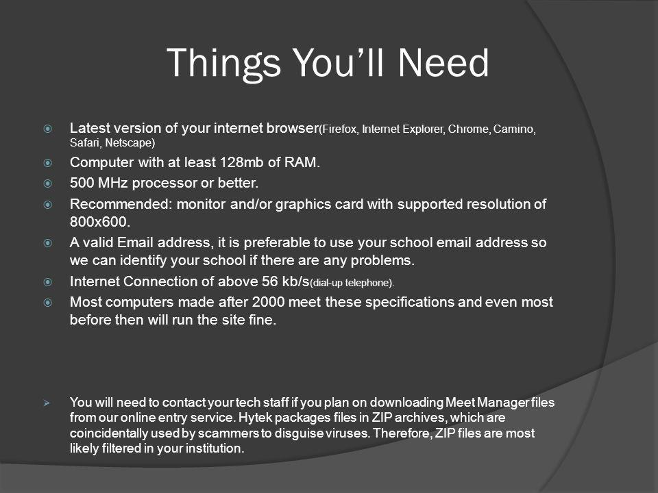 Things You'll Need  Latest version of your internet browser (Firefox, Internet Explorer, Chrome, Camino, Safari, Netscape)  Computer with at least 1