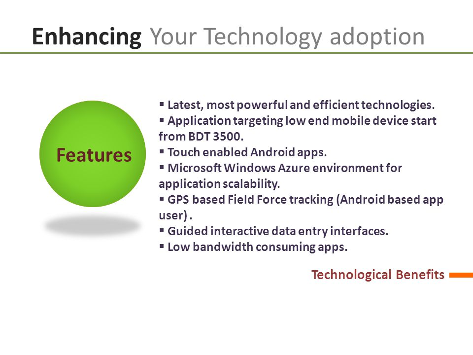 Enhancing Your Technology adoption  Latest, most powerful and efficient technologies.  Application targeting low end mobile device start from BDT 35