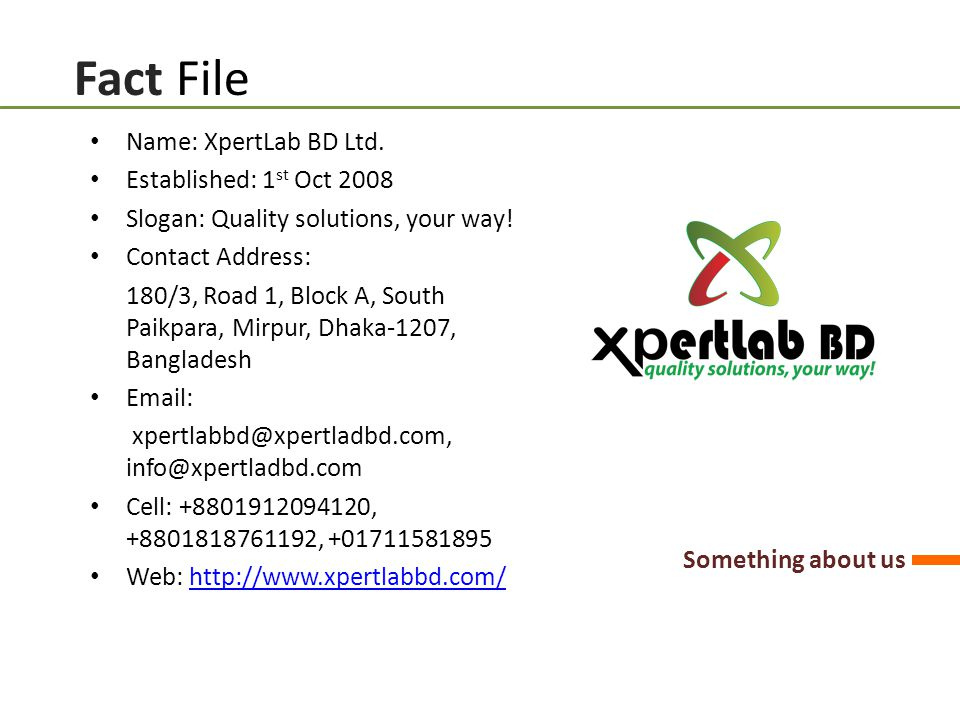 Fact File Something about us Name: XpertLab BD Ltd. Established: 1 st Oct 2008 Slogan: Quality solutions, your way! Contact Address: 180/3, Road 1, Bl