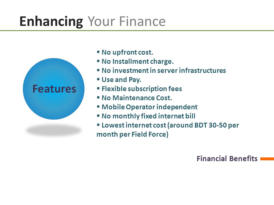 Enhancing Your Finance  No upfront cost.  No Installment charge.  No investment in server infrastructures  Use and Pay.  Flexible subscription fe