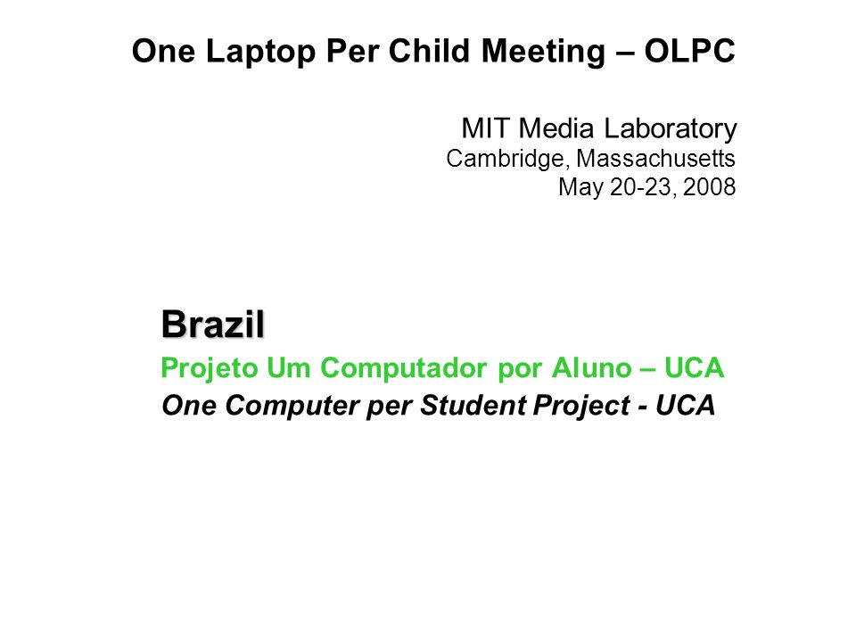 One Laptop Per Child Meeting – OLPC MIT Media Laboratory Cambridge, Massachusetts May 20-23, 2008 Brazil Projeto Um Computador por Aluno – UCA One Computer per Student Project - UCA