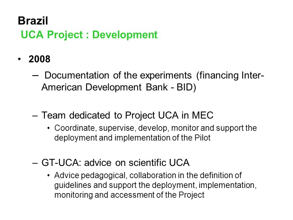 Brazil UCA Project : Development 2008 – Documentation of the experiments (financing Inter- American Development Bank - BID) –Team dedicated to Project UCA in MEC Coordinate, supervise, develop, monitor and support the deployment and implementation of the Pilot –GT-UCA: advice on scientific UCA Advice pedagogical, collaboration in the definition of guidelines and support the deployment, implementation, monitoring and accessment of the Project