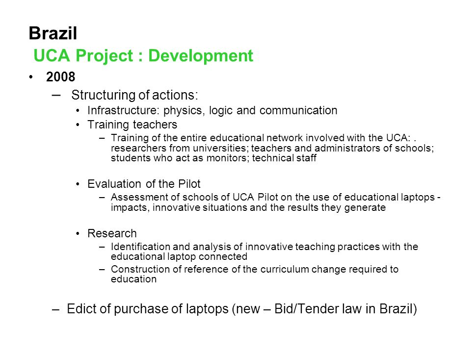 Brazil UCA Project : Development 2008 – Structuring of actions: Infrastructure: physics, logic and communication Training teachers –Training of the entire educational network involved with the UCA:.
