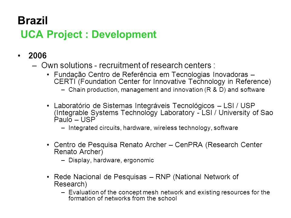 Brazil UCA Project : Development 2006 –Own solutions - recruitment of research centers : Fundação Centro de Referência em Tecnologias Inovadoras – CERTI (Foundation Center for Innovative Technology in Reference) –Chain production, management and innovation (R & D) and software Laboratório de Sistemas Integráveis Tecnológicos – LSI / USP (Integrable Systems Technology Laboratory - LSI / University of Sao Paulo – USP –Integrated circuits, hardware, wireless technology, software Centro de Pesquisa Renato Archer – CenPRA (Research Center Renato Archer) –Display, hardware, ergonomic Rede Nacional de Pesquisas – RNP (National Network of Research) –Evaluation of the concept mesh network and existing resources for the formation of networks from the school
