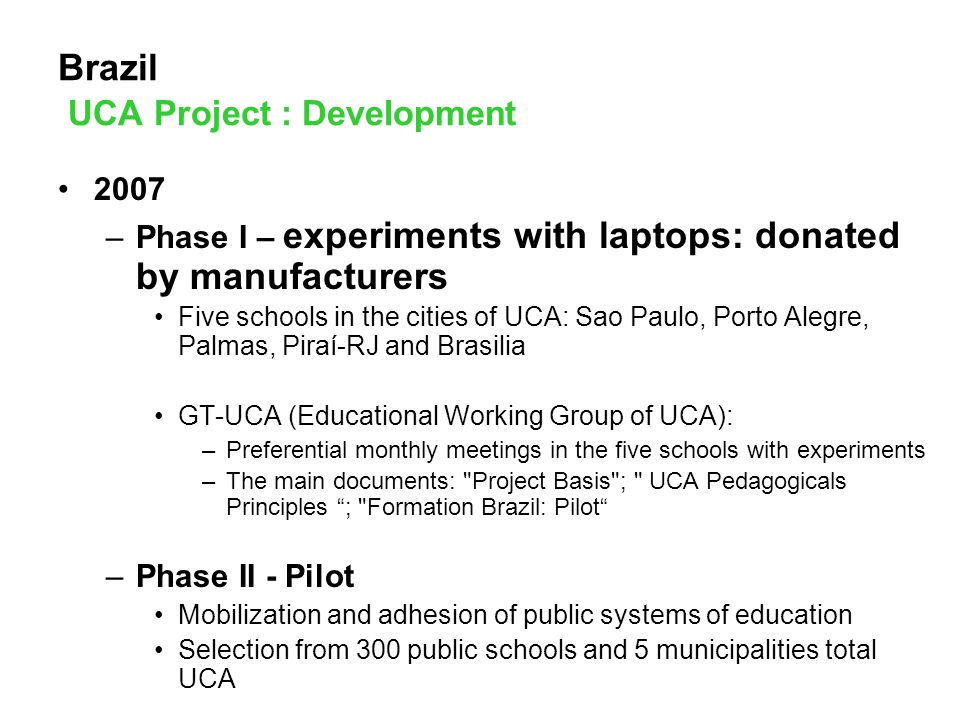 Brazil UCA Project : Development 2007 –Phase I – experiments with laptops: donated by manufacturers Five schools in the cities of UCA: Sao Paulo, Porto Alegre, Palmas, Piraí-RJ and Brasilia GT-UCA (Educational Working Group of UCA): –Preferential monthly meetings in the five schools with experiments –The main documents: Project Basis ; UCA Pedagogicals Principles ; Formation Brazil: Pilot –Phase II - Pilot Mobilization and adhesion of public systems of education Selection from 300 public schools and 5 municipalities total UCA