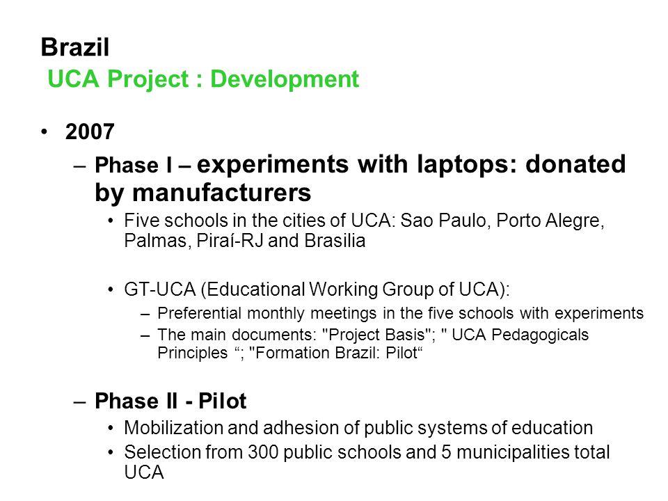 UCA Project – Phase I - Experiments CLASSMATE, INTEL Palmas-TO Colégio Estadual Dom Alano Marie Du Noday Equip.: ClassMate/PC Intel Quantitaty: 400 Feature: share in shift different of laptops Piraí-RJ CIEP n°477 Profª Rosa Conceição Guedes Equip.: ClassMate/PC Intel Quantitaty: 400 Feature: concept 1:1 MOBILIS, ENCORE Brasília-DF Centro de Ensino Fundamental n° 1 do Planalto Equip.: Mobilis, Encore Quantitaty: 40 Feature: share in 3 differents shifts XO, OLPC São Paulo Escola Municipal Ens.