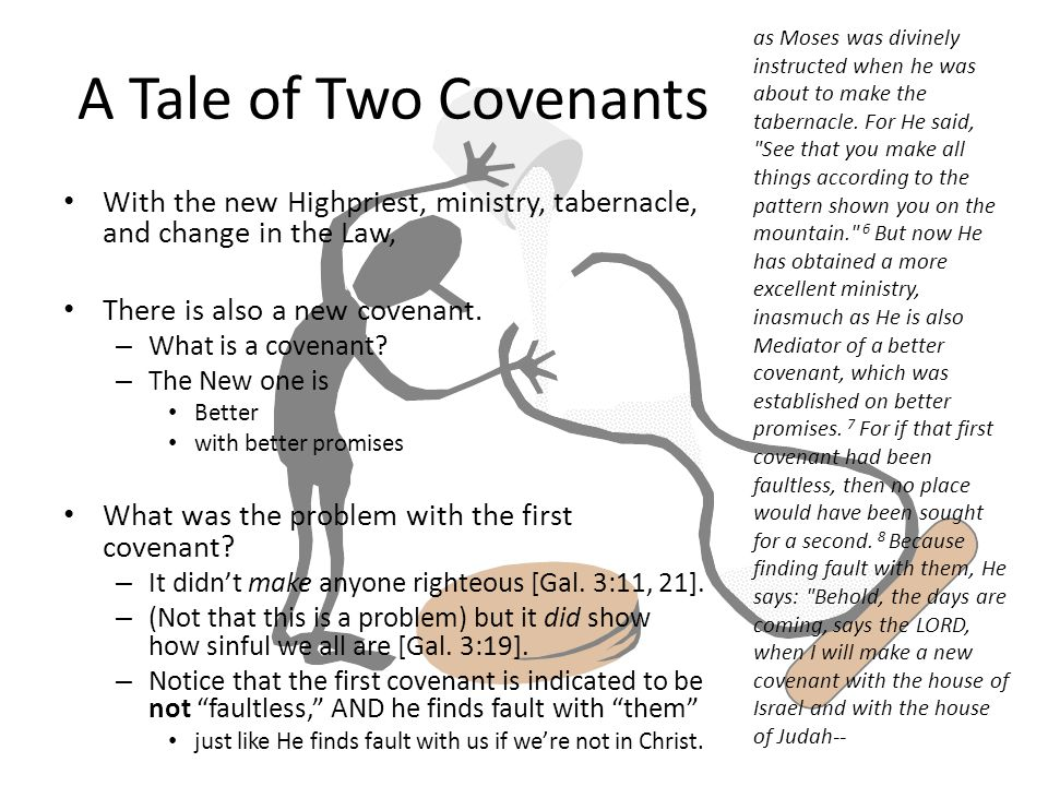 A Tale of Two Covenants With the new Highpriest, ministry, tabernacle, and change in the Law, There is also a new covenant.