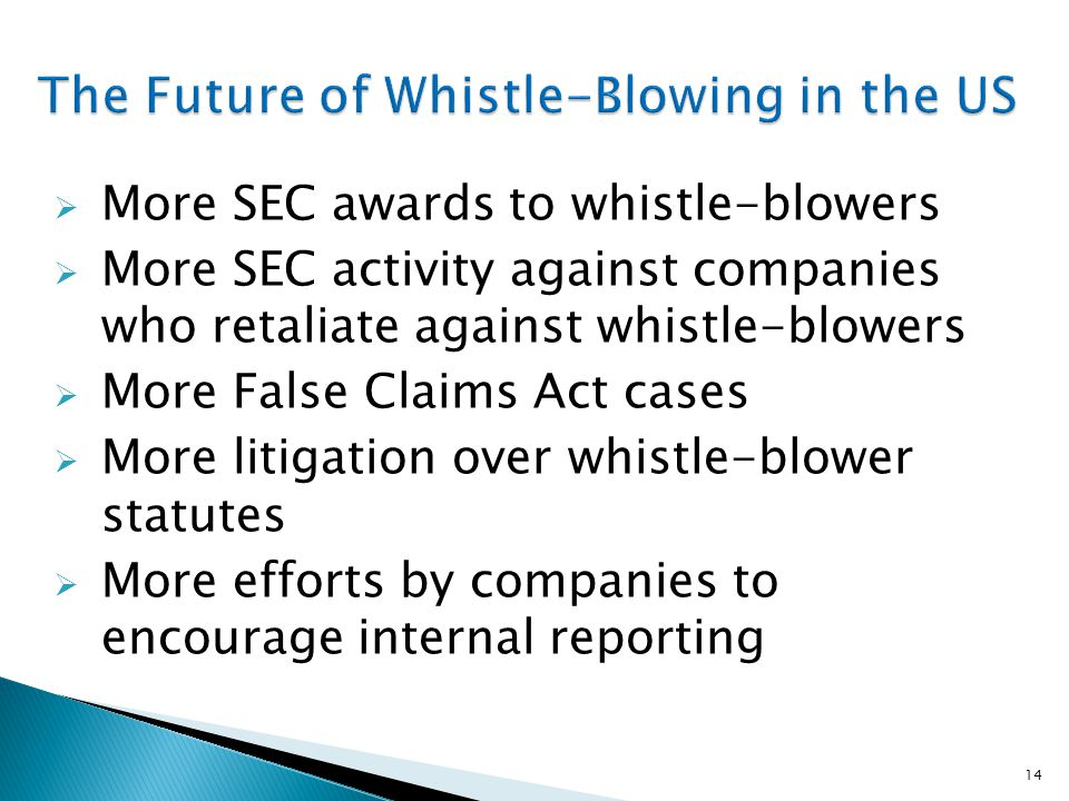  More SEC awards to whistle-blowers  More SEC activity against companies who retaliate against whistle-blowers  More False Claims Act cases  More litigation over whistle-blower statutes  More efforts by companies to encourage internal reporting 14