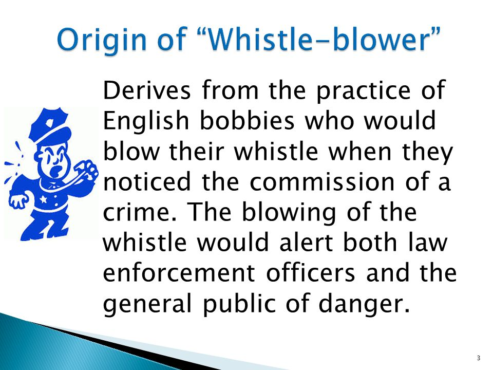 Derives from the practice of English bobbies who would blow their whistle when they noticed the commission of a crime.