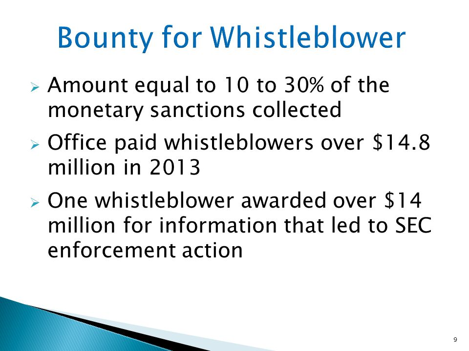  Amount equal to 10 to 30% of the monetary sanctions collected  Office paid whistleblowers over $14.8 million in 2013  One whistleblower awarded over $14 million for information that led to SEC enforcement action 9