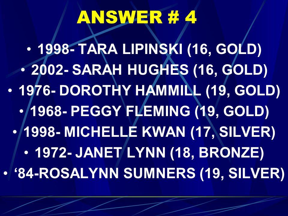 ANSWER # 4 1998- TARA LIPINSKI (16, GOLD) 2002- SARAH HUGHES (16, GOLD) 1976- DOROTHY HAMMILL (19, GOLD) 1968- PEGGY FLEMING (19, GOLD) 1998- MICHELLE KWAN (17, SILVER) 1972- JANET LYNN (18, BRONZE) '84-ROSALYNN SUMNERS (19, SILVER)
