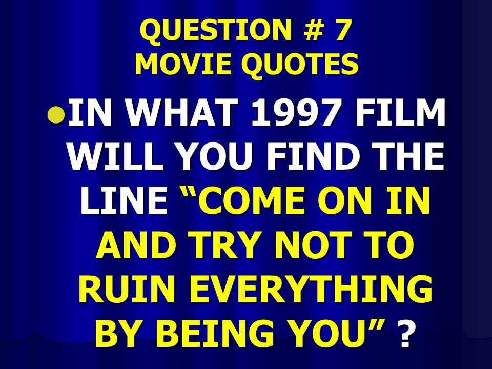 "QUESTION # 7 MOVIE QUOTES IN WHAT 1997 FILM WILL YOU FIND THE LINE ""COME ON IN AND TRY NOT TO RUIN EVERYTHING BY BEING YOU"" ? IN WHAT 1997 FILM WILL Y"