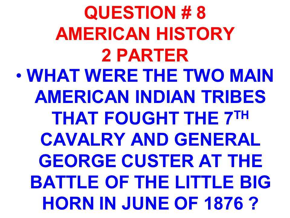 QUESTION # 8 AMERICAN HISTORY 2 PARTER WHAT WERE THE TWO MAIN AMERICAN INDIAN TRIBES THAT FOUGHT THE 7 TH CAVALRY AND GENERAL GEORGE CUSTER AT THE BAT