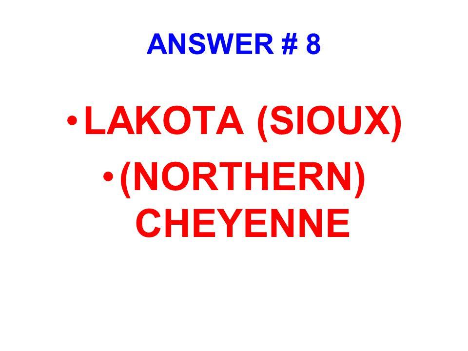 ANSWER # 8 LAKOTA (SIOUX) (NORTHERN) CHEYENNE