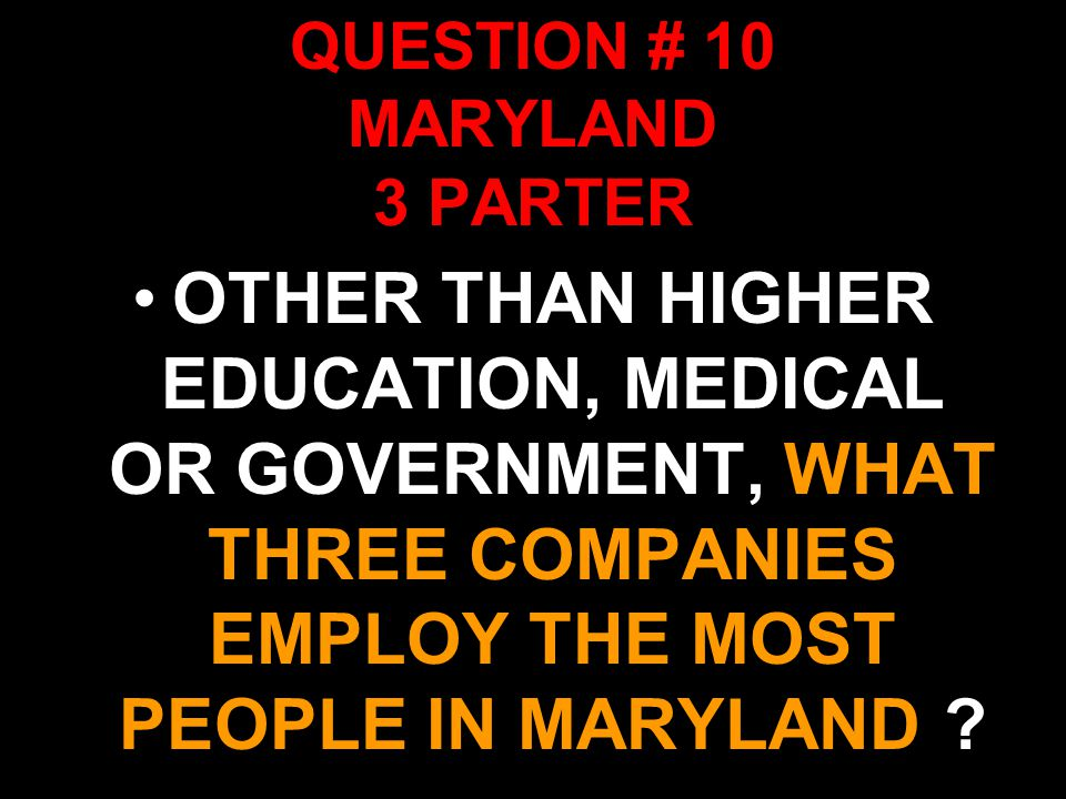 QUESTION # 10 MARYLAND 3 PARTER OTHER THAN HIGHER EDUCATION, MEDICAL OR GOVERNMENT, WHAT THREE COMPANIES EMPLOY THE MOST PEOPLE IN MARYLAND ?
