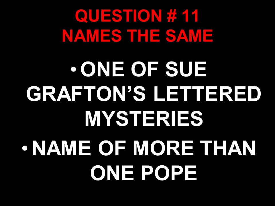 QUESTION # 11 NAMES THE SAME ONE OF SUE GRAFTON'S LETTERED MYSTERIES NAME OF MORE THAN ONE POPE