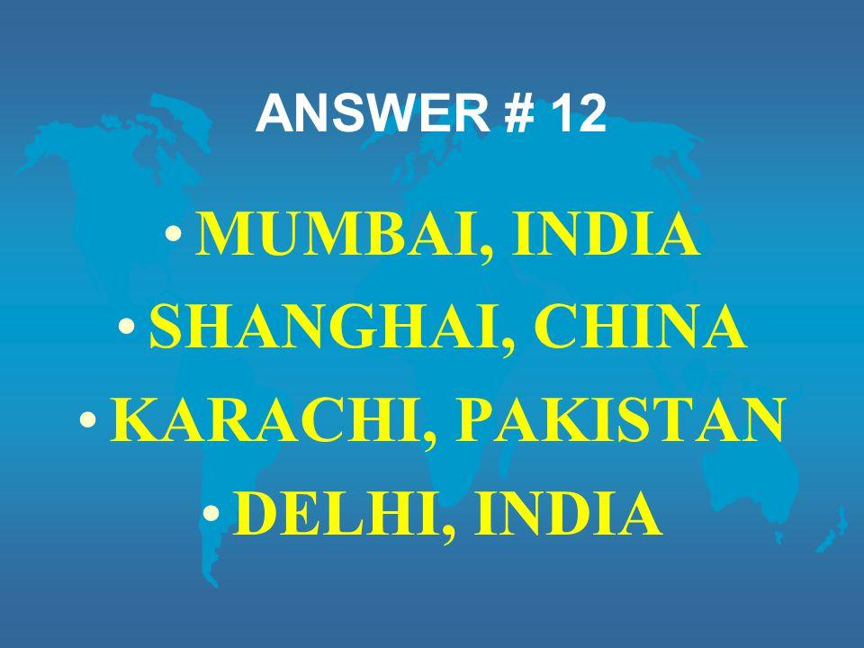 ANSWER # 12 MUMBAI, INDIA SHANGHAI, CHINA KARACHI, PAKISTAN DELHI, INDIA
