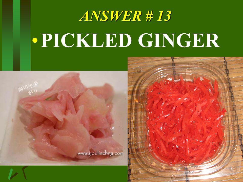 ANSWER # 13 PICKLED GINGER