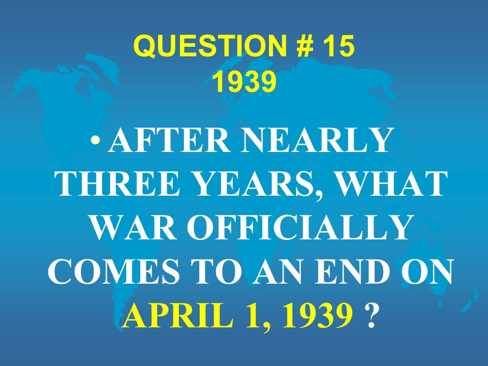 QUESTION # 15 1939 AFTER NEARLY THREE YEARS, WHAT WAR OFFICIALLY COMES TO AN END ON APRIL 1, 1939 ?
