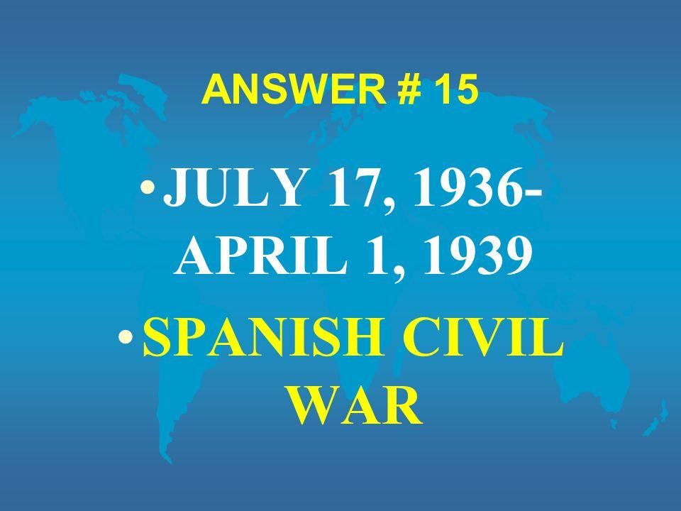 ANSWER # 15 JULY 17, 1936- APRIL 1, 1939 SPANISH CIVIL WAR