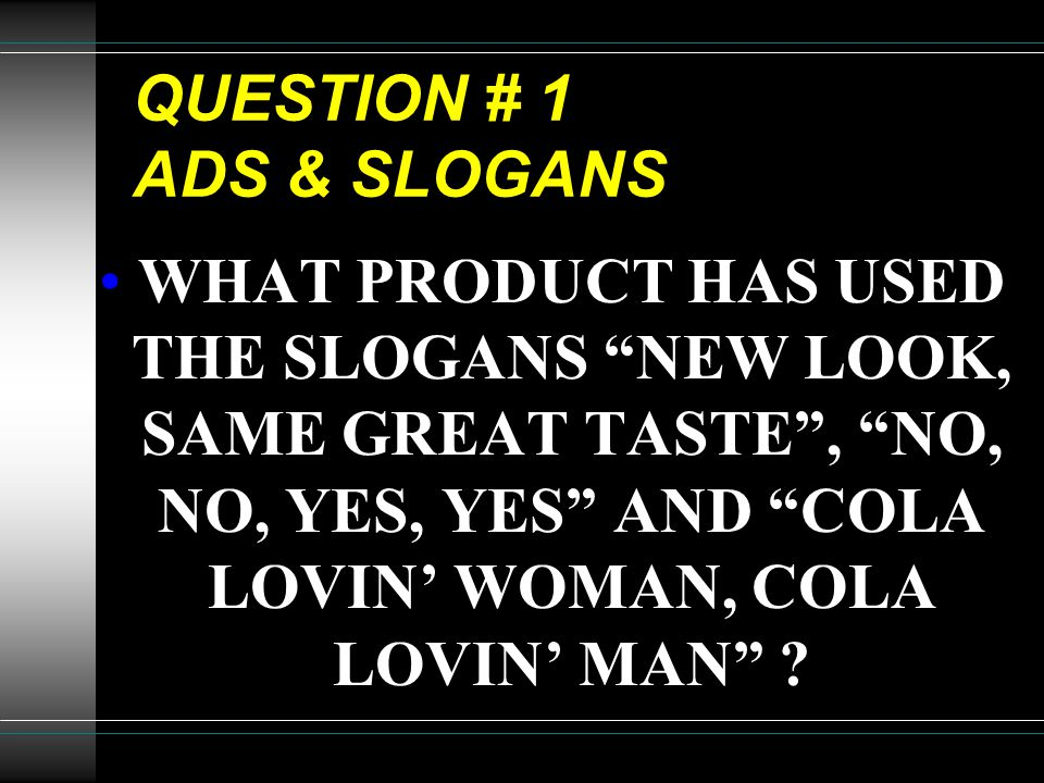 "QUESTION # 1 ADS & SLOGANS WHAT PRODUCT HAS USED THE SLOGANS ""NEW LOOK, SAME GREAT TASTE"", ""NO, NO, YES, YES"" AND ""COLA LOVIN' WOMAN, COLA LOVIN' MAN"""