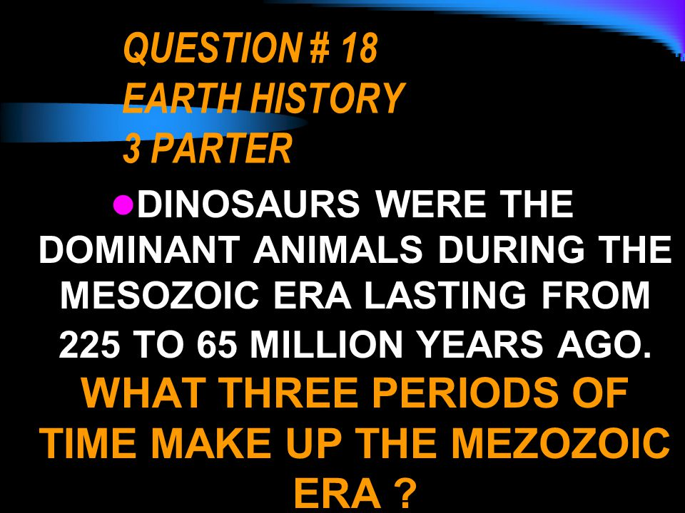 QUESTION # 18 EARTH HISTORY 3 PARTER DINOSAURS WERE THE DOMINANT ANIMALS DURING THE MESOZOIC ERA LASTING FROM 225 TO 65 MILLION YEARS AGO. WHAT THREE
