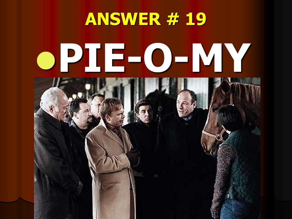 ANSWER # 19 PIE-O-MY PIE-O-MY