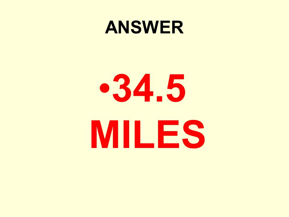 ANSWER 34.5 MILES