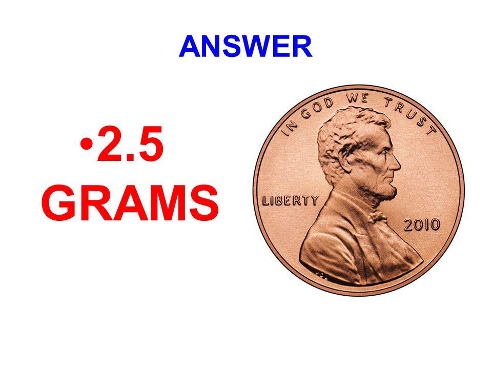 ANSWER 2.5 GRAMS