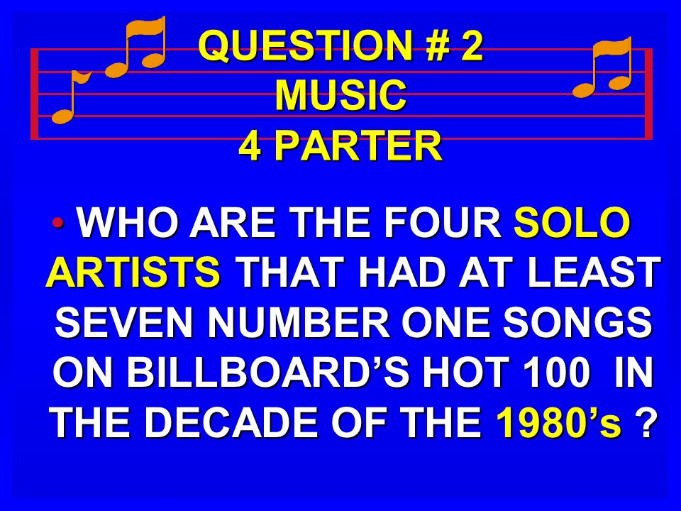 QUESTION # 2 MUSIC 4 PARTER WHO ARE THE FOUR SOLO ARTISTS THAT HAD AT LEAST SEVEN NUMBER ONE SONGS ON BILLBOARD'S HOT 100 IN THE DECADE OF THE 1980's