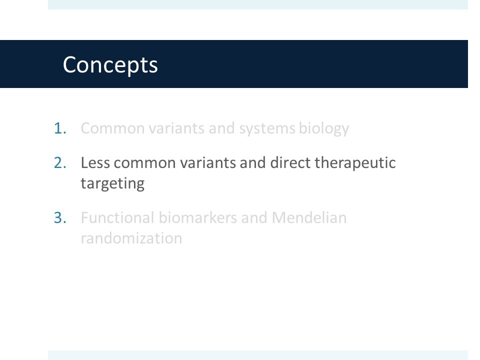 Concepts 1.Common variants and systems biology 2.Less common variants and direct therapeutic targeting 3.Functional biomarkers and Mendelian randomization