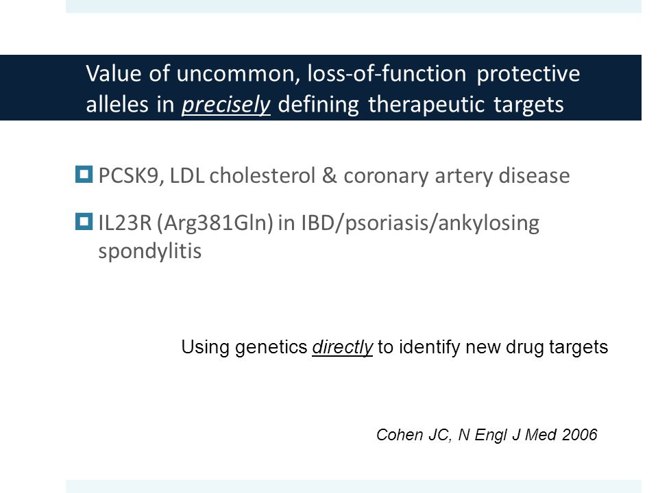 Value of uncommon, loss-of-function protective alleles in precisely defining therapeutic targets  PCSK9, LDL cholesterol & coronary artery disease  IL23R (Arg381Gln) in IBD/psoriasis/ankylosing spondylitis Cohen JC, N Engl J Med 2006 Using genetics directly to identify new drug targets