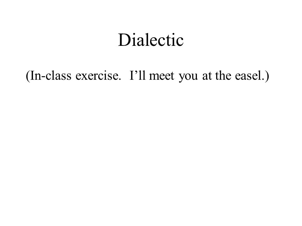 Dialectic (In-class exercise. I'll meet you at the easel.)