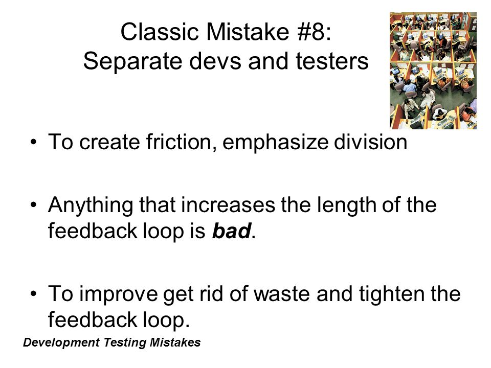 Classic Mistake #8: Separate devs and testers To create friction, emphasize division Anything that increases the length of the feedback loop is bad.