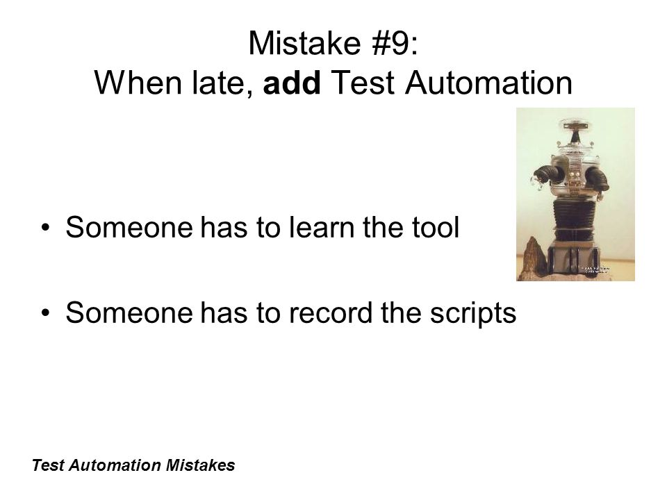 Mistake #9: When late, add Test Automation Someone has to learn the tool Someone has to record the scripts Test Automation Mistakes