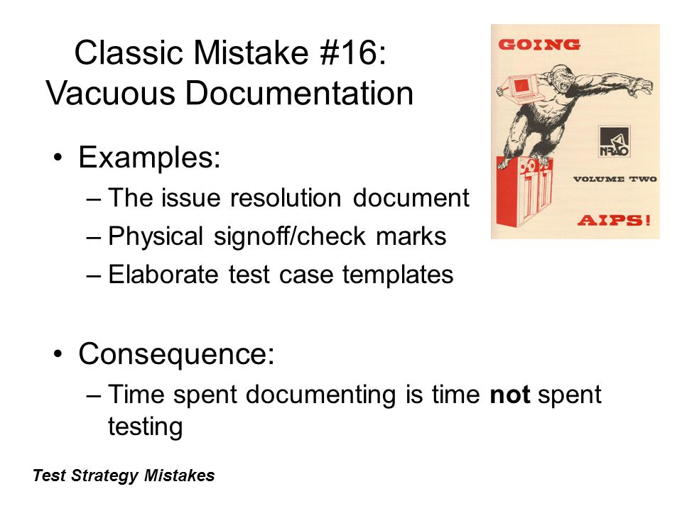 Classic Mistake #16: Vacuous Documentation Examples: –The issue resolution document –Physical signoff/check marks –Elaborate test case templates Conse