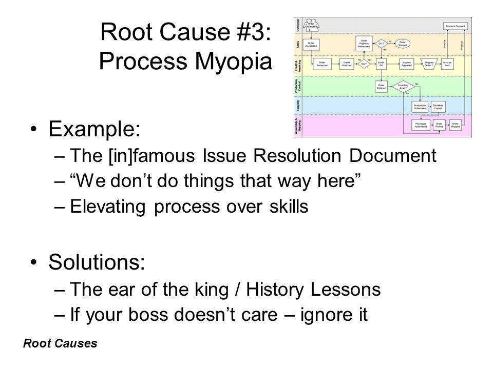 Root Cause #3: Process Myopia Example: –The [in]famous Issue Resolution Document – We don't do things that way here –Elevating process over skills Solutions: –The ear of the king / History Lessons –If your boss doesn't care – ignore it Root Causes