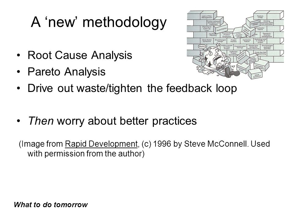 A 'new' methodology Root Cause Analysis Pareto Analysis Drive out waste/tighten the feedback loop Then worry about better practices (Image from Rapid Development, (c) 1996 by Steve McConnell.