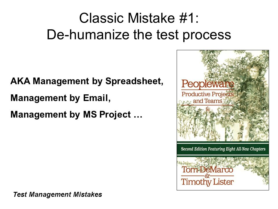 Classic Mistake #1: De-humanize the test process Test Management Mistakes AKA Management by Spreadsheet, Management by Email, Management by MS Project …