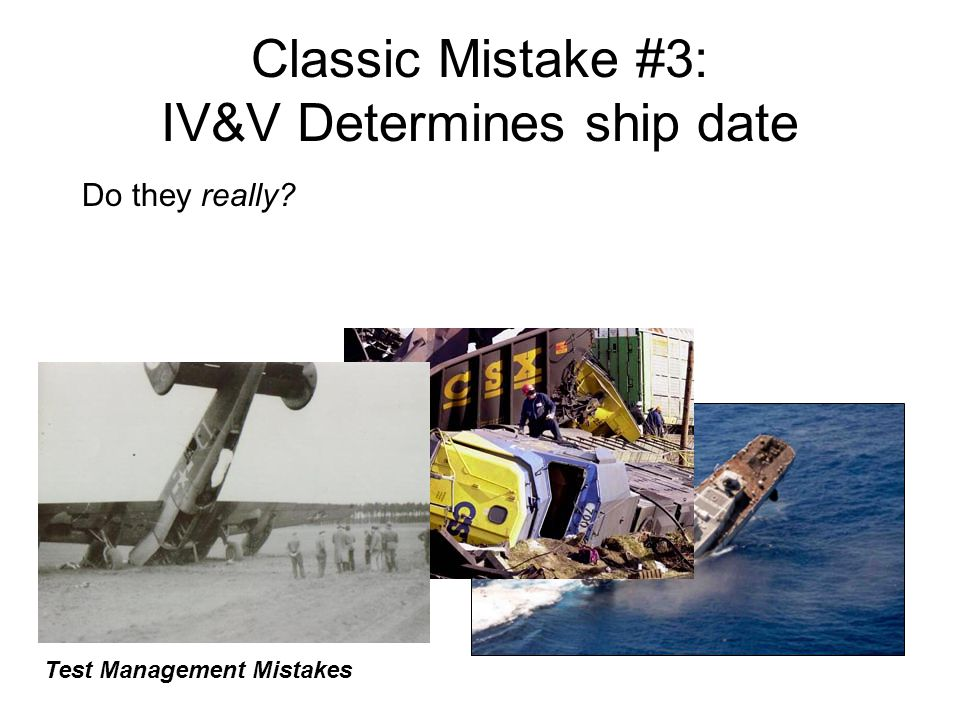 Classic Mistake #3: IV&V Determines ship date Do they really? Test Management Mistakes