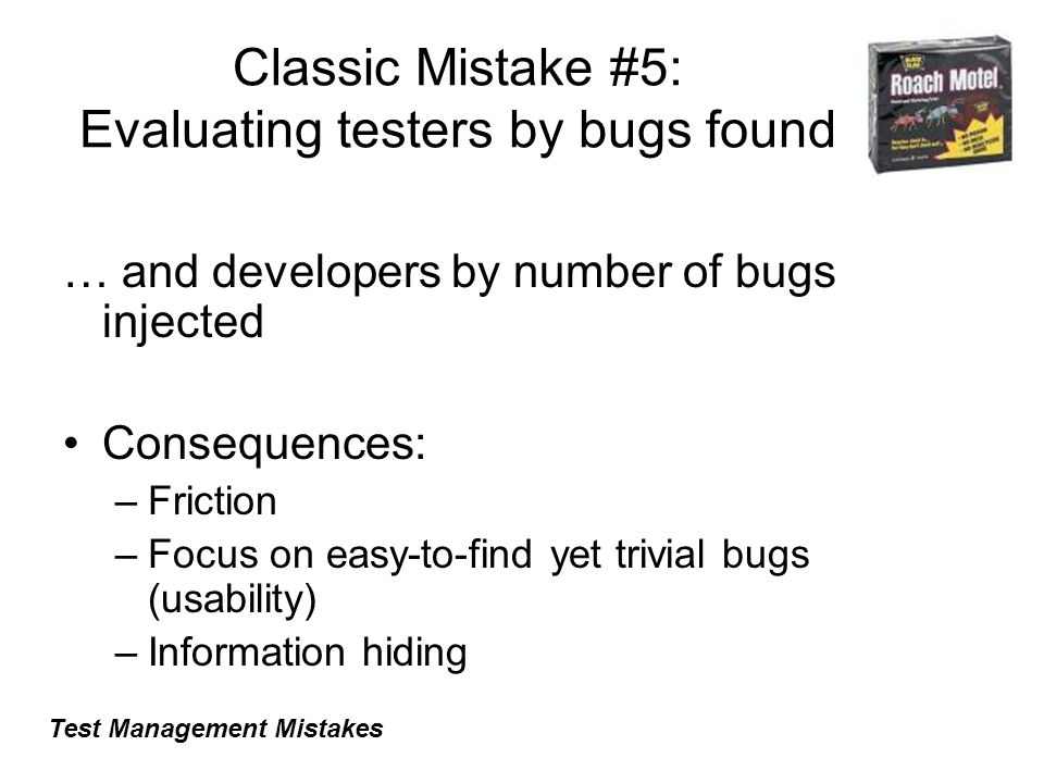 Classic Mistake #5: Evaluating testers by bugs found … and developers by number of bugs injected Consequences: –Friction –Focus on easy-to-find yet trivial bugs (usability) –Information hiding Test Management Mistakes